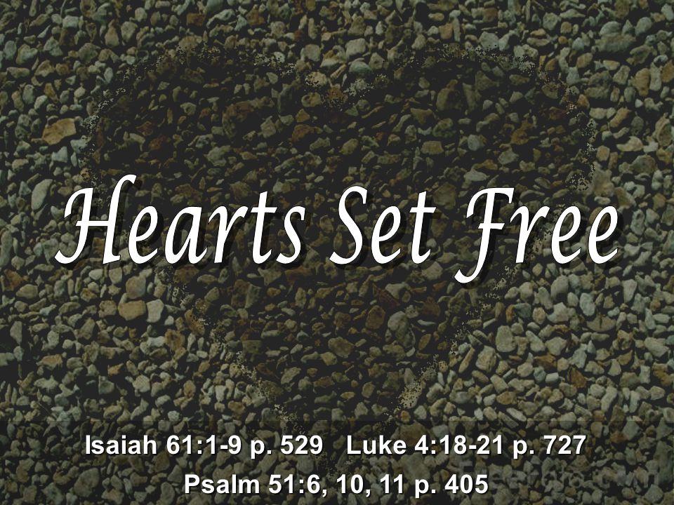 Isaiah 61:1-9 p. 529 Luke 4:18-21 p. 727 Psalm 51:6, 10, 11 p. 405
