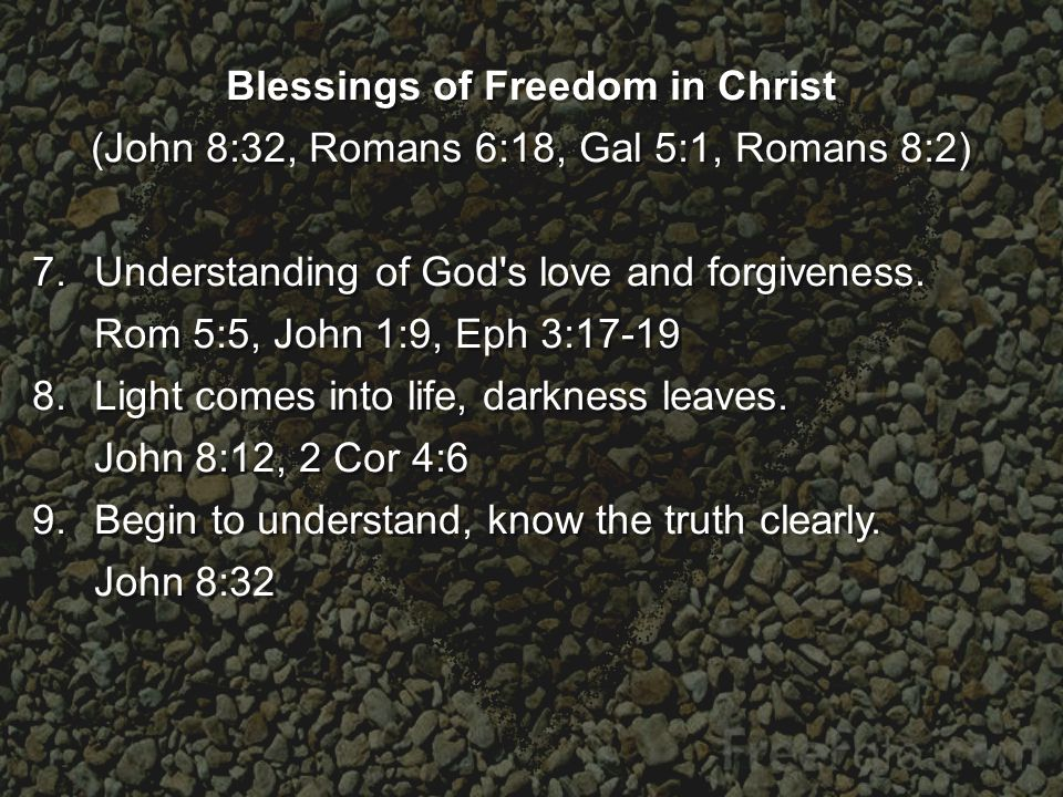 Blessings of Freedom in Christ (John 8:32, Romans 6:18, Gal 5:1, Romans 8:2) 7.Understanding of God s love and forgiveness.