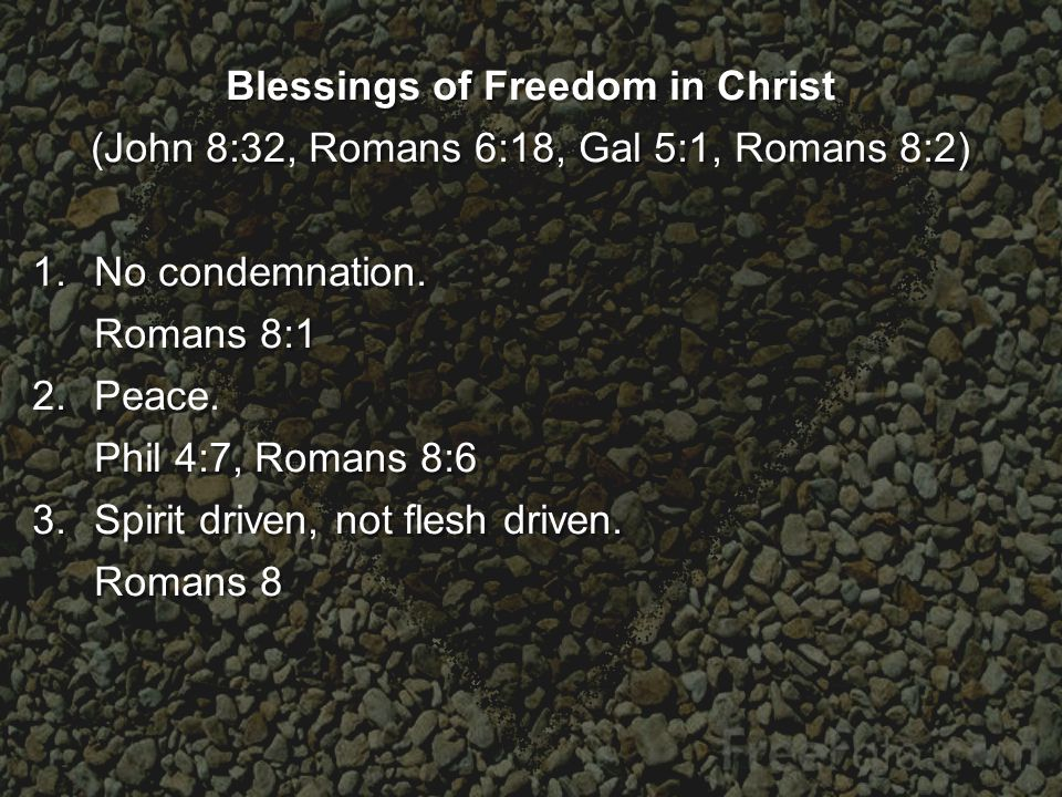 Blessings of Freedom in Christ (John 8:32, Romans 6:18, Gal 5:1, Romans 8:2) 1.No condemnation.