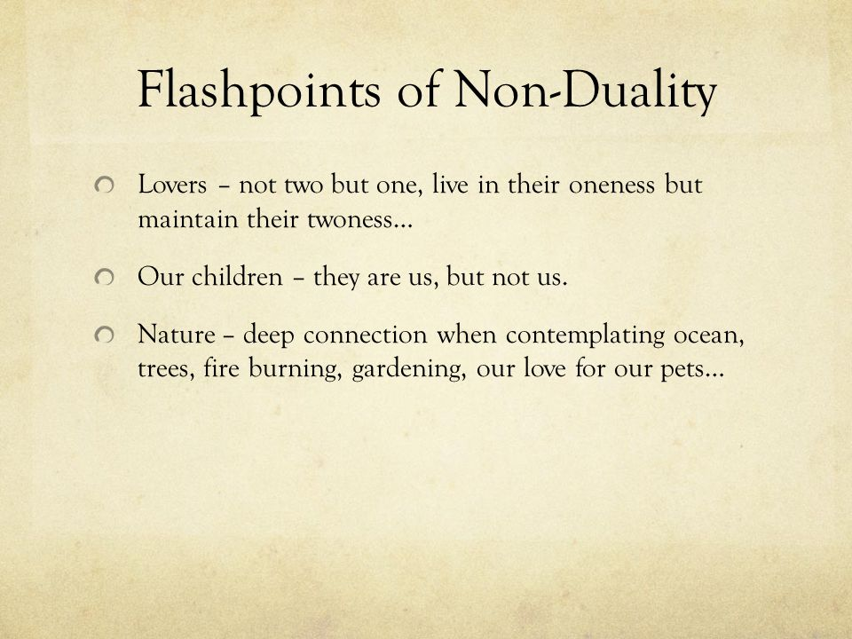 Flashpoints of Non-Duality Lovers – not two but one, live in their oneness but maintain their twoness… Our children – they are us, but not us.