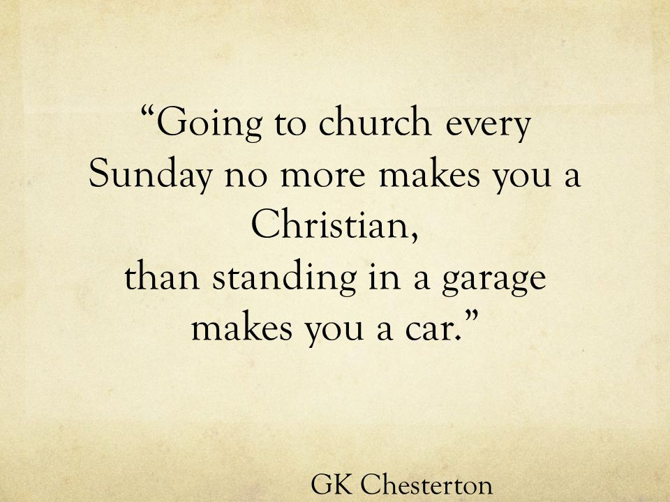 Going to church every Sunday no more makes you a Christian, than standing in a garage makes you a car. GK Chesterton