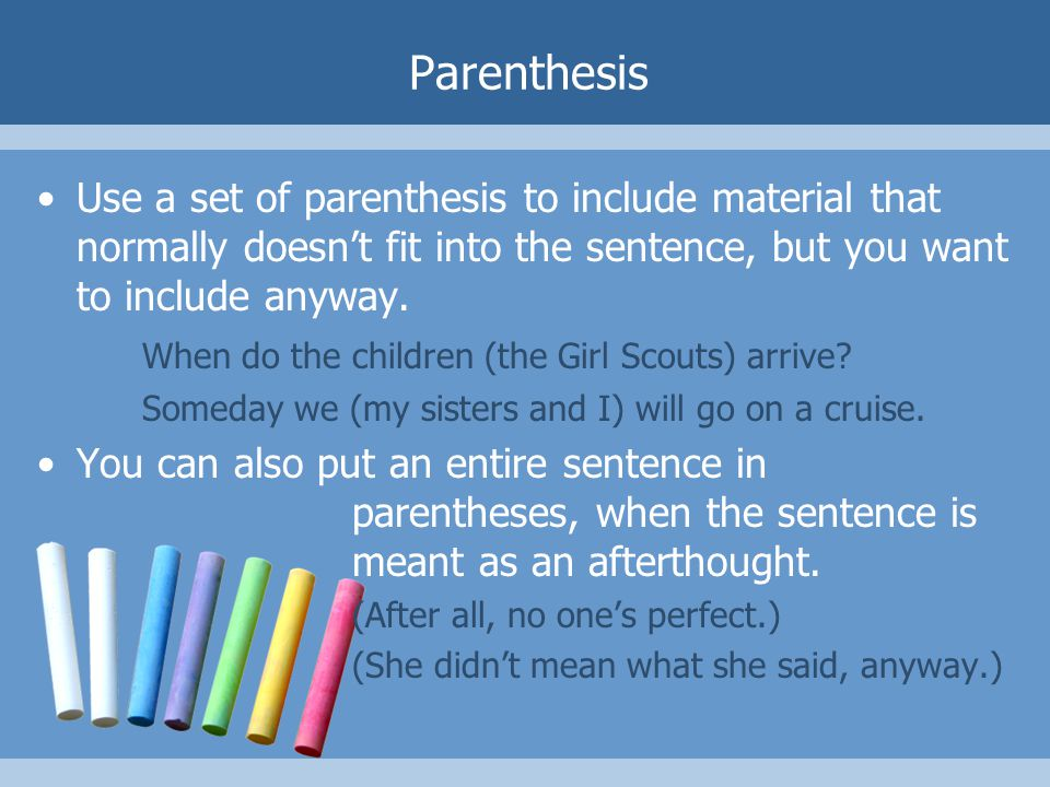 Parenthesis Use a set of parenthesis to include material that normally doesn't fit into the sentence, but you want to include anyway.