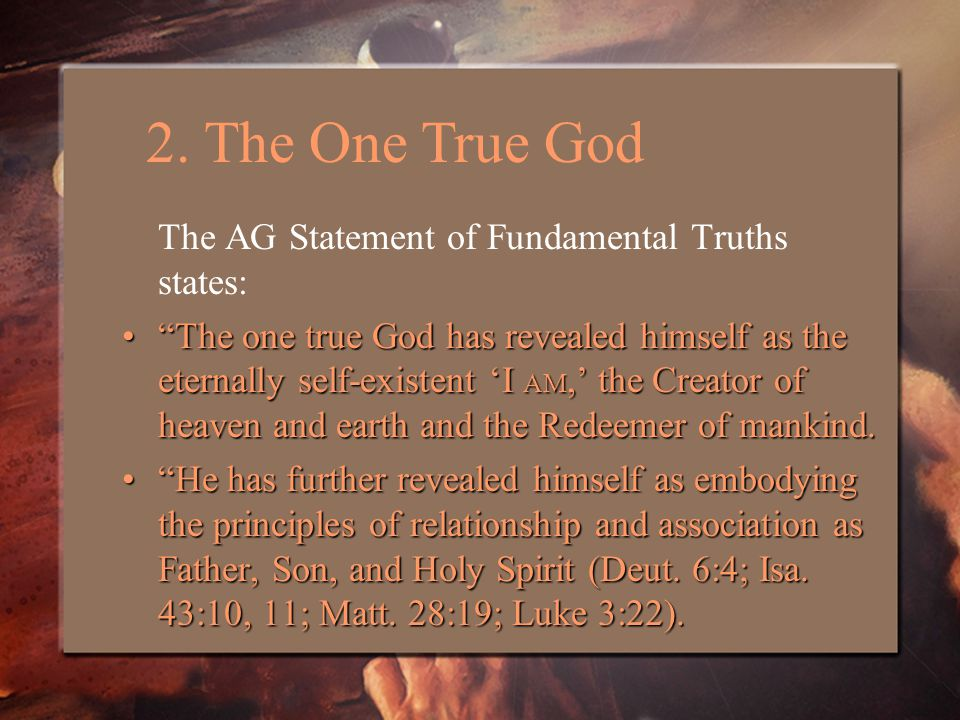 The AG Statement of Fundamental Truths states: The one true God has revealed himself as the eternally self-existent 'I AM,' the Creator of heaven and earth and the Redeemer of mankind. The one true God has revealed himself as the eternally self-existent 'I AM,' the Creator of heaven and earth and the Redeemer of mankind.