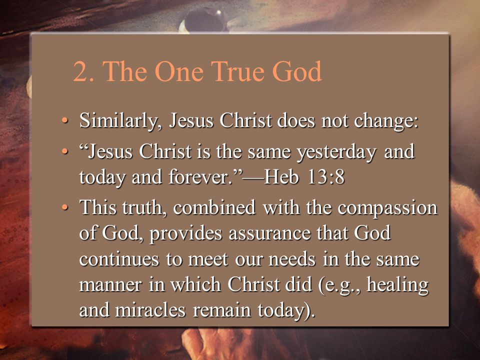 Similarly, Jesus Christ does not change:Similarly, Jesus Christ does not change: Jesus Christ is the same yesterday and today and forever. —Heb 13:8 Jesus Christ is the same yesterday and today and forever. —Heb 13:8 This truth, combined with the compassion of God, provides assurance that God continues to meet our needs in the same manner in which Christ did (e.g., healing and miracles remain today).This truth, combined with the compassion of God, provides assurance that God continues to meet our needs in the same manner in which Christ did (e.g., healing and miracles remain today).
