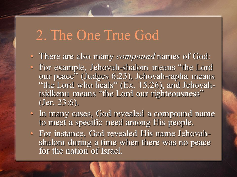 There are also many compound names of God:There are also many compound names of God: For example, Jehovah-shalom means the Lord our peace (Judges 6:23), Jehovah-rapha means the Lord who heals (Ex.