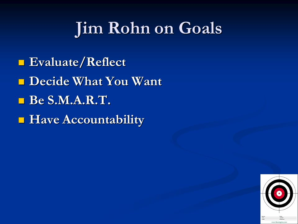 Jim Rohn on Goals Evaluate/Reflect Evaluate/Reflect Decide What You Want Decide What You Want Be S.M.A.R.T.