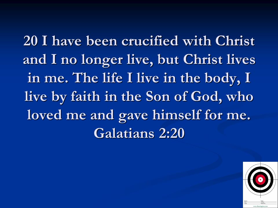 20 I have been crucified with Christ and I no longer live, but Christ lives in me.