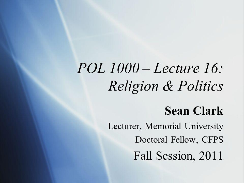 POL 1000 – Lecture 16: Religion & Politics Sean Clark Lecturer, Memorial University Doctoral Fellow, CFPS Fall Session, 2011 Sean Clark Lecturer, Memorial University Doctoral Fellow, CFPS Fall Session, 2011