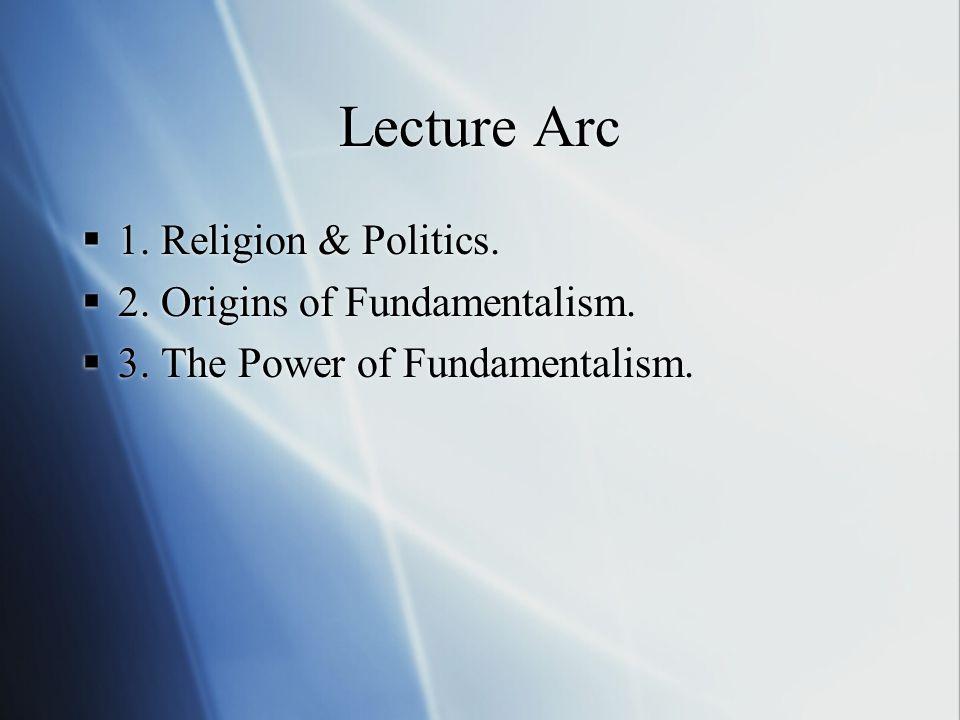 Lecture Arc  1. Religion & Politics.  2. Origins of Fundamentalism.