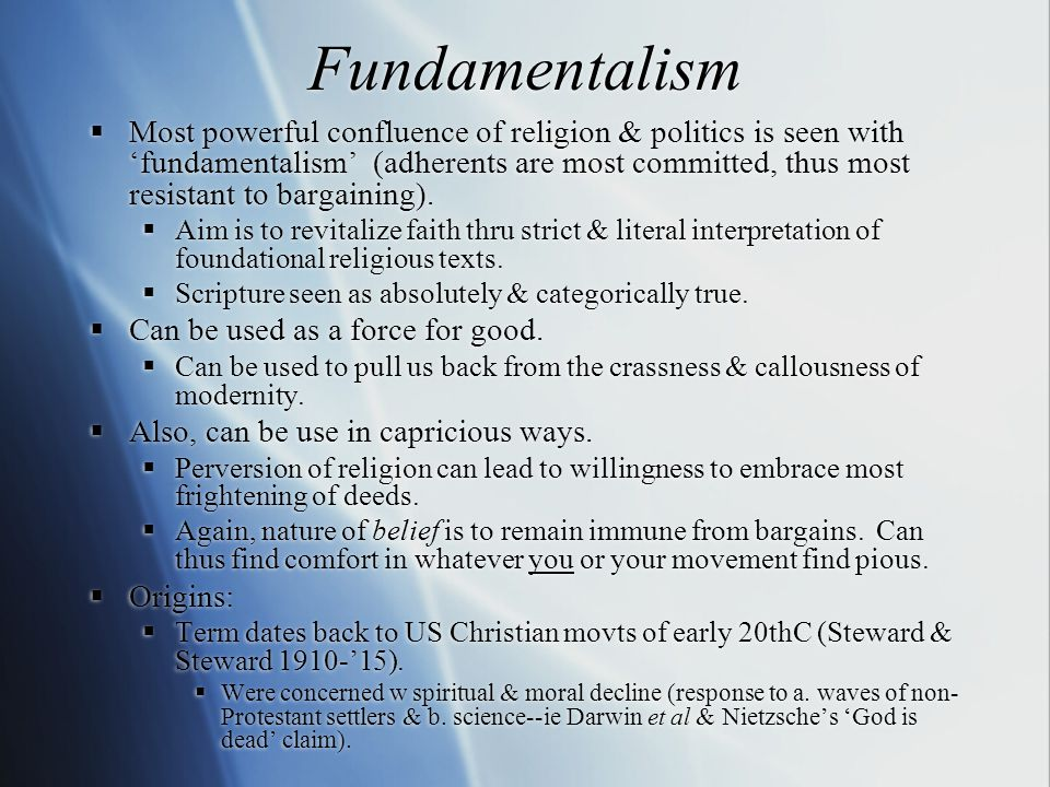 Fundamentalism  Most powerful confluence of religion & politics is seen with 'fundamentalism' (adherents are most committed, thus most resistant to b