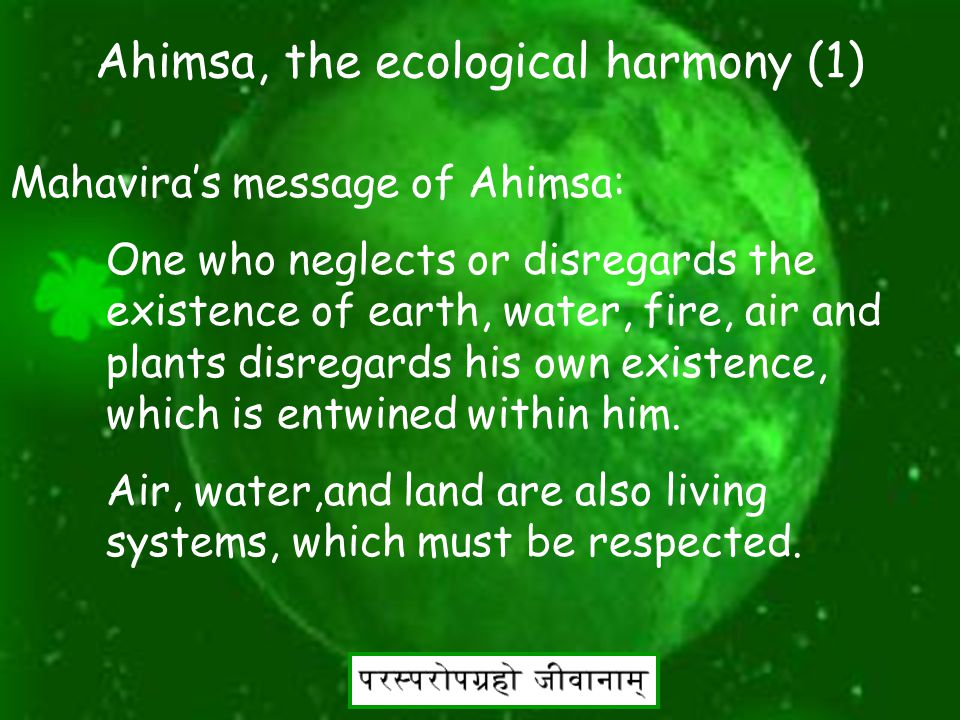 12 Ahimsa, the ecological harmony Mahavira started green movement more then 2600 years ago by spreading the message of Ahimsa. Ahimsa meaning non-viol