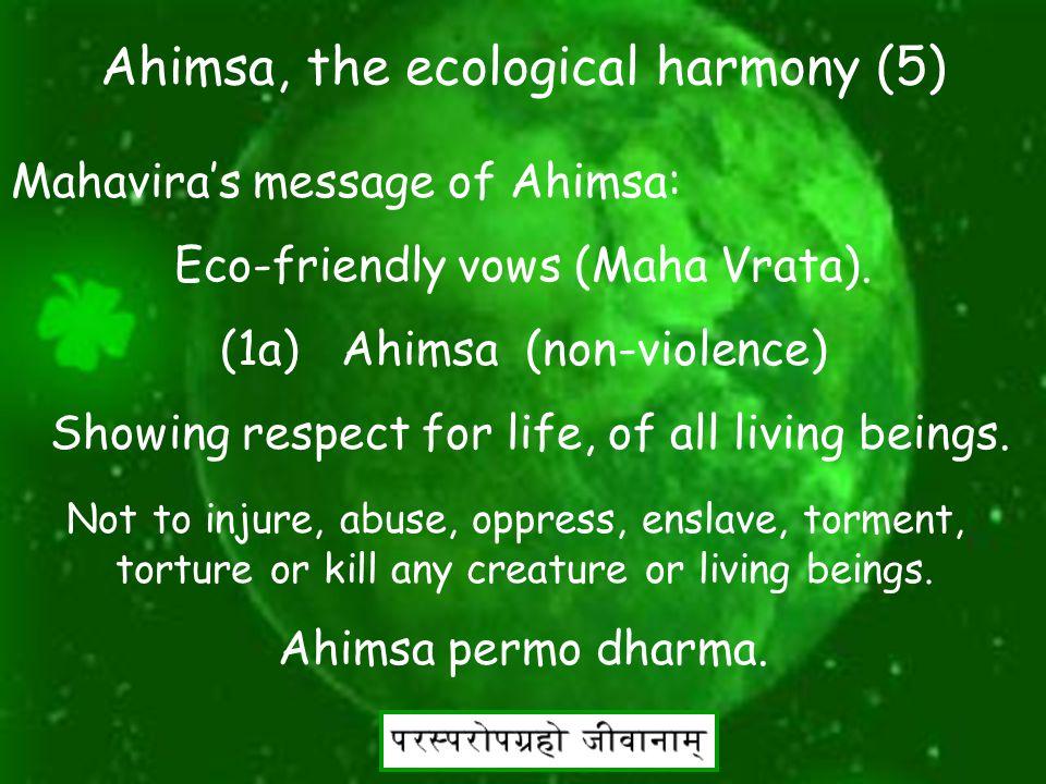 16 Ahimsa, the ecological harmony (4) Mahavira's message of Ahimsa: Mahavira s life offers a profound example of one living in Ecological harmony.