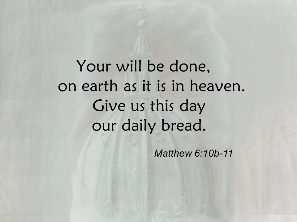 Your will be done, on earth as it is in heaven. Give us this day our daily bread. Matthew 6:10b-11