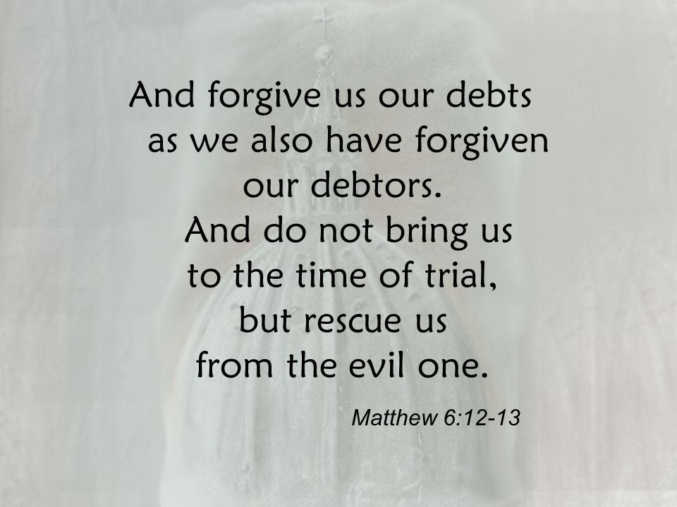 And forgive us our debts as we also have forgiven our debtors.