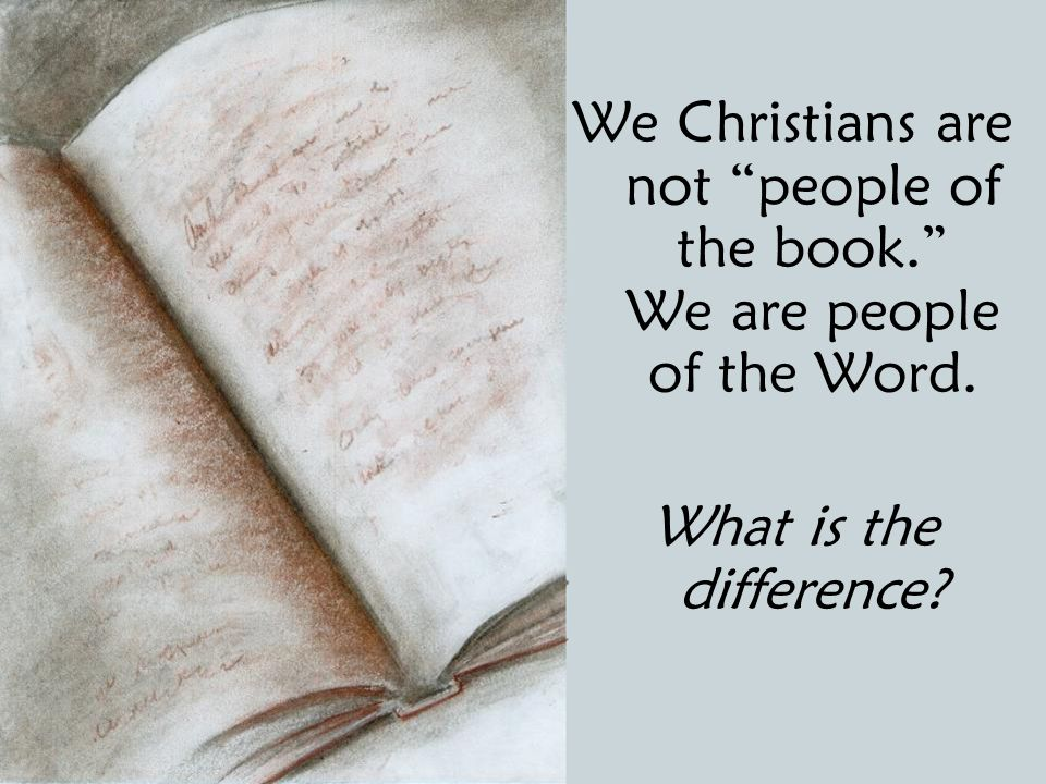 We Christians are not people of the book. We are people of the Word. What is the difference