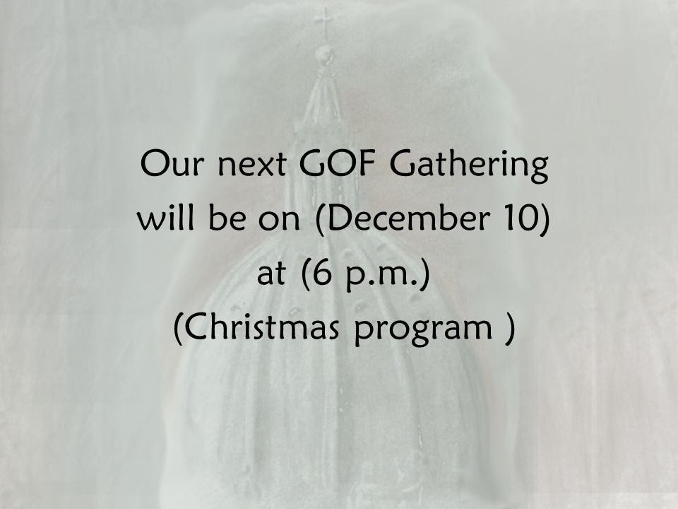 Our next GOF Gathering will be on (December 10) at (6 p.m.) (Christmas program )