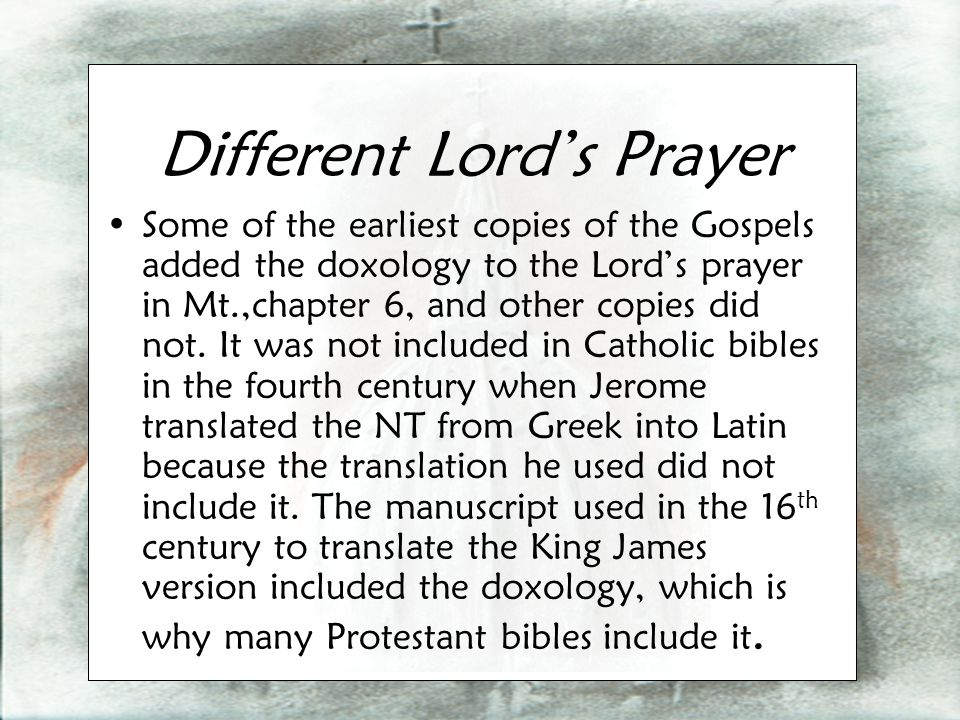 Different Lord's Prayer Some of the earliest copies of the Gospels added the doxology to the Lord's prayer in Mt.,chapter 6, and other copies did not.