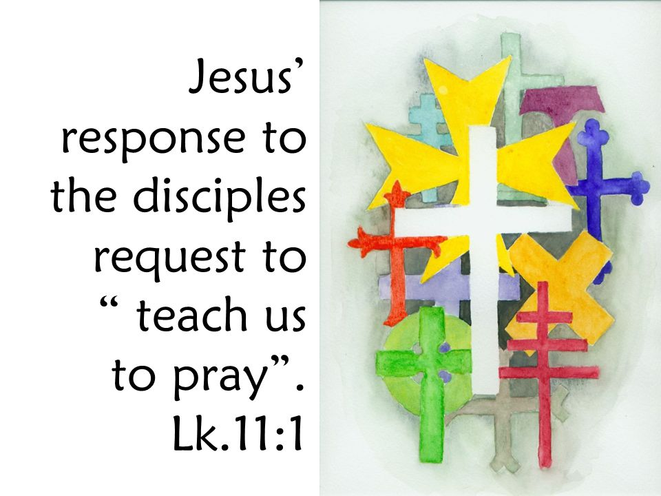 Jesus' response to the disciples request to teach us to pray . Lk.11:1