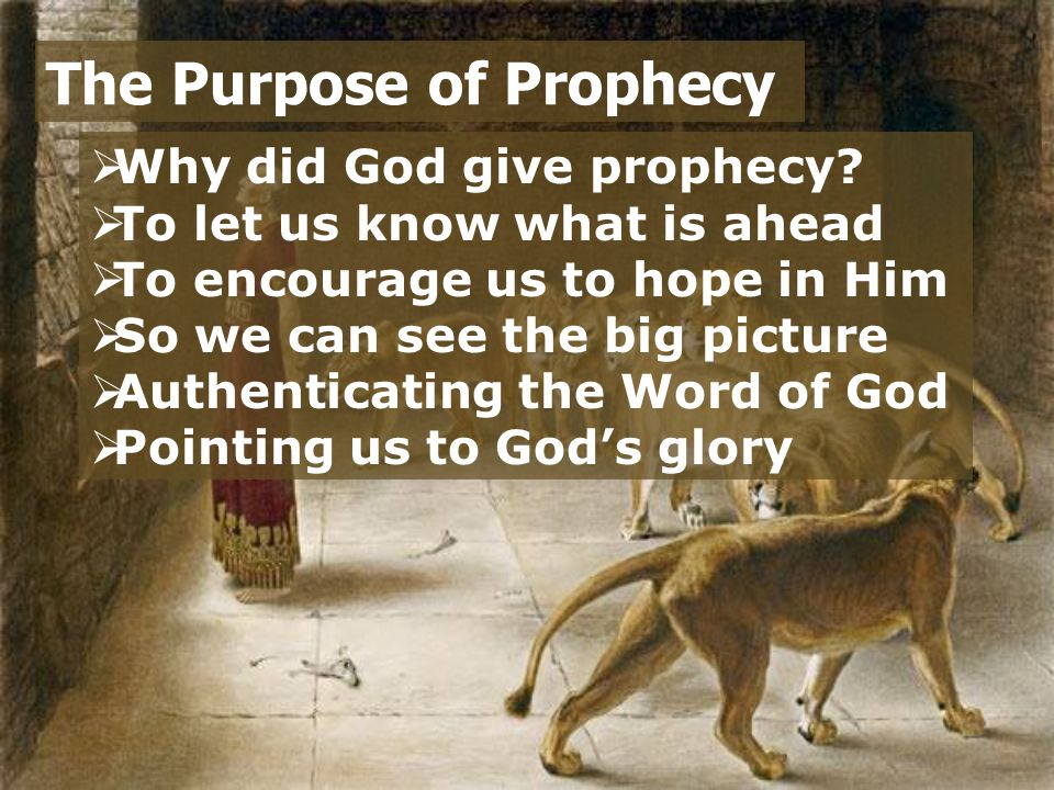  Why did God give prophecy?  To let us know what is ahead  To encourage us to hope in Him  So we can see the big picture  Authenticating the Word