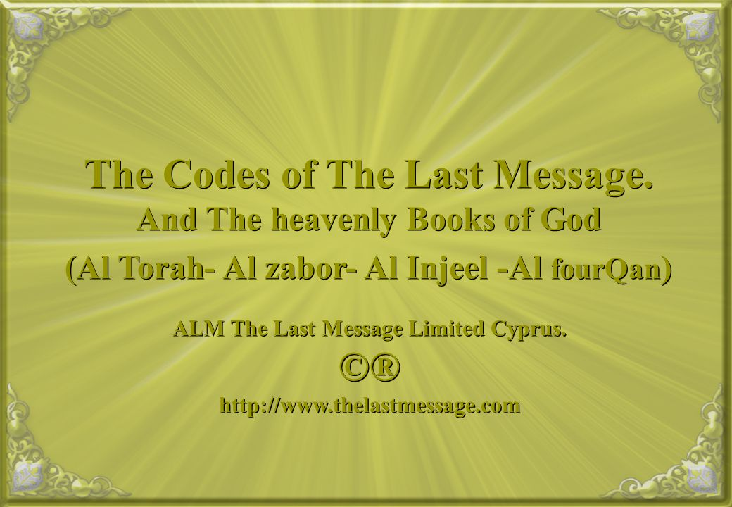 The Codes of The Last Message. And The heavenly Books of God (Al Torah- Al zabor- Al Injeel -Al fourQan ) ALM The Last Message Limited Cyprus. ©® http