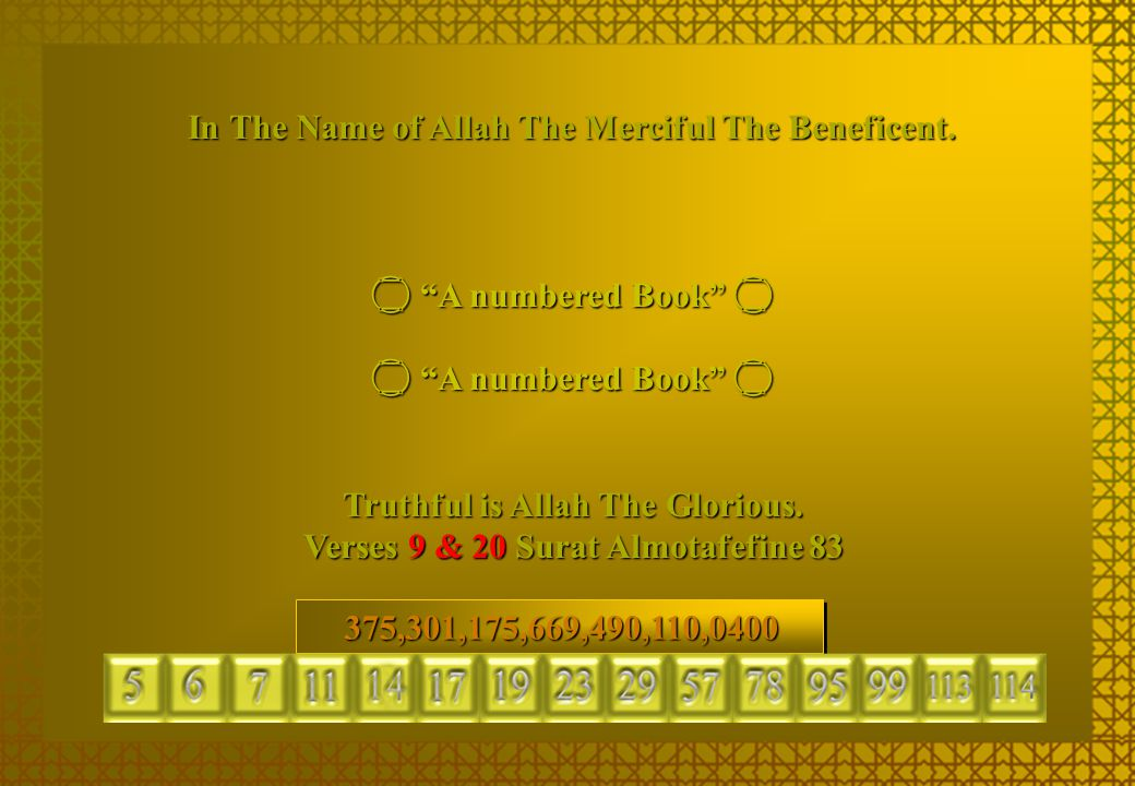 """In The Name of Allah The Merciful The Beneficent.  """"A numbered Book""""  Truthful is Allah The Glorious. Verses 9 & 20 Surat Almotafefine 83 297.652.65"""
