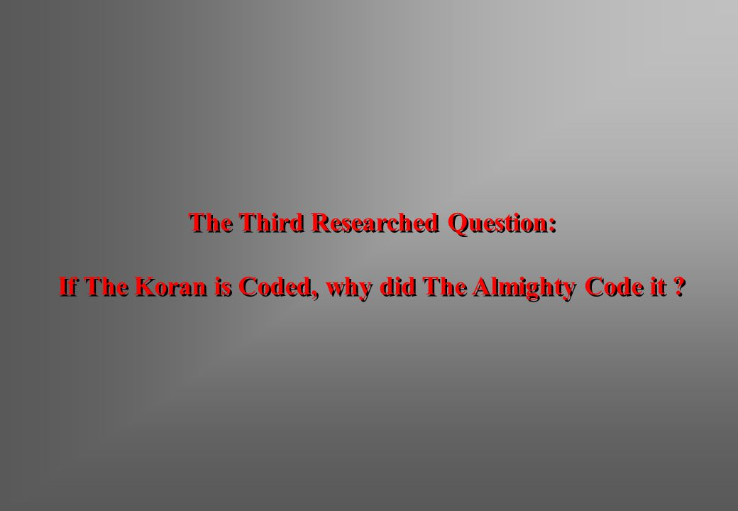 The Third Researched Question: If The Koran is Coded, why did The Almighty Code it ? The Third Researched Question: If The Koran is Coded, why did The
