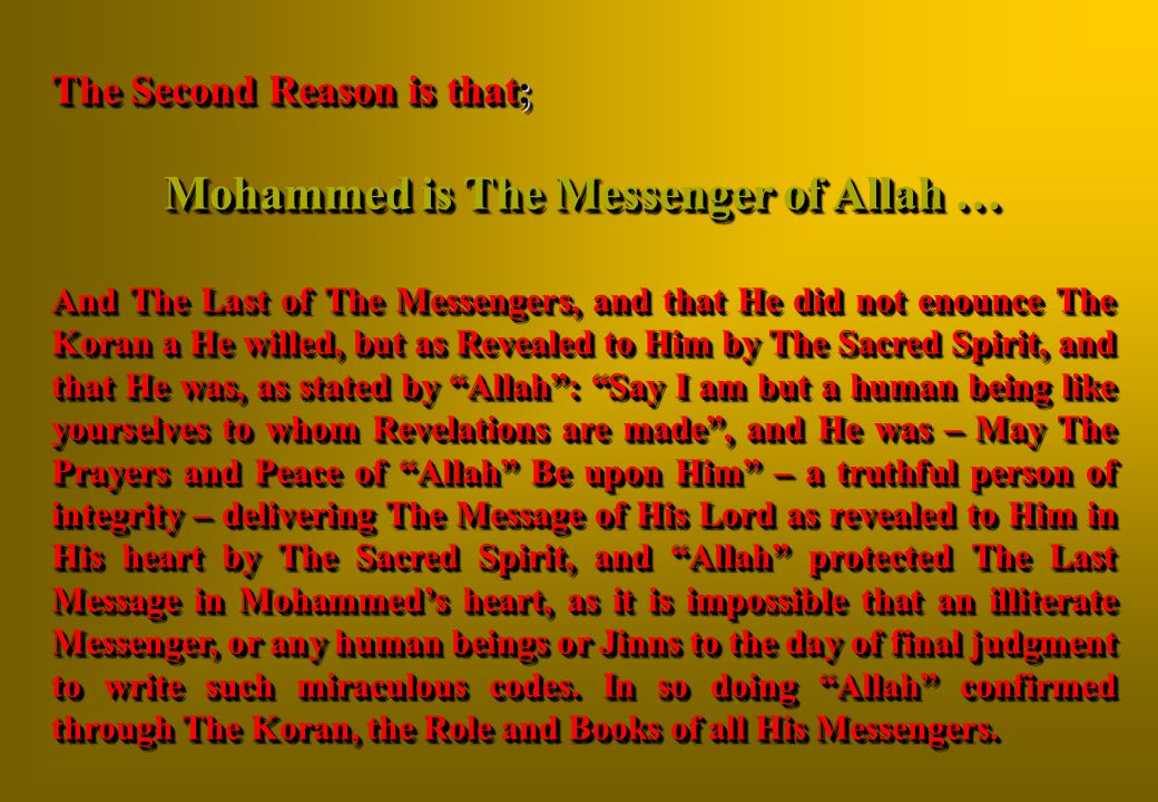 The Second Reason is that; Mohammed is The Messenger of Allah … And The Last of The Messengers, and that He did not enounce The Koran a He willed, but as Revealed to Him by The Sacred Spirit, and that He was, as stated by Allah : Say I am but a human being like yourselves to whom Revelations are made , and He was – May The Prayers and Peace of Allah Be upon Him – a truthful person of integrity – delivering The Message of His Lord as revealed to Him in His heart by The Sacred Spirit, and Allah protected The Last Message in Mohammed's heart, as it is impossible that an illiterate Messenger, or any human beings or Jinns to the day of final judgment to write such miraculous codes.