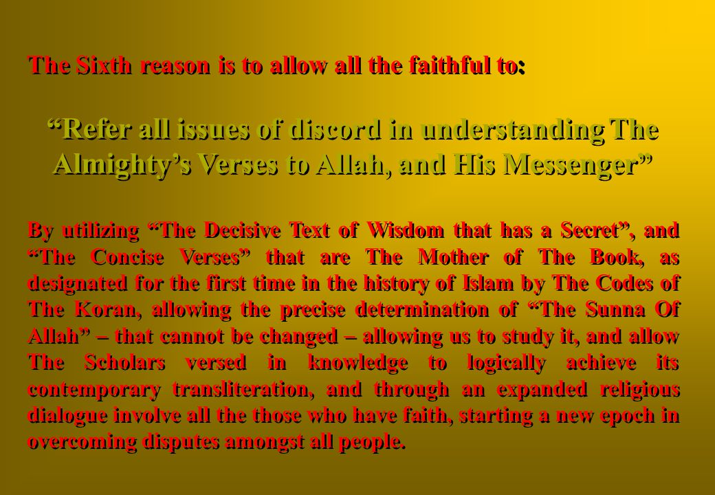 The Sixth reason is to allow all the faithful to: Refer all issues of discord in understanding The Almighty's Verses to Allah, and His Messenger By utilizing The Decisive Text of Wisdom that has a Secret , and The Concise Verses that are The Mother of The Book, as designated for the first time in the history of Islam by The Codes of The Koran, allowing the precise determination of The Sunna Of Allah – that cannot be changed – allowing us to study it, and allow The Scholars versed in knowledge to logically achieve its contemporary transliteration, and through an expanded religious dialogue involve all the those who have faith, starting a new epoch in overcoming disputes amongst all people.