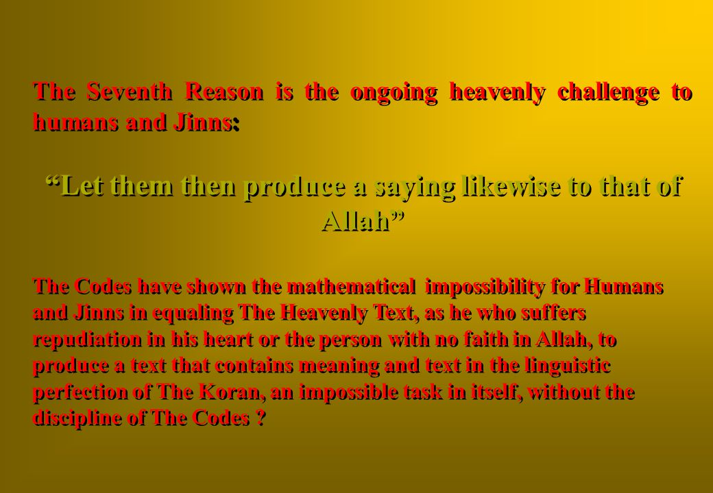 The Seventh Reason is the ongoing heavenly challenge to humans and Jinns: Let them then produce a saying likewise to that of Allah The Codes have shown the mathematical impossibility for Humans and Jinns in equaling The Heavenly Text, as he who suffers repudiation in his heart or the person with no faith in Allah, to produce a text that contains meaning and text in the linguistic perfection of The Koran, an impossible task in itself, without the discipline of The Codes .