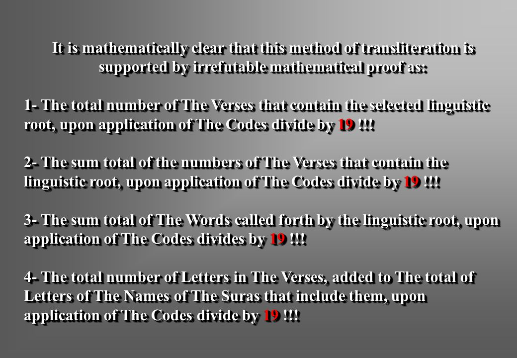 It is mathematically clear that this method of transliteration is supported by irrefutable mathematical proof as: 1- The total number of The Verses that contain the selected linguistic root, upon application of The Codes divide by 19 !!.