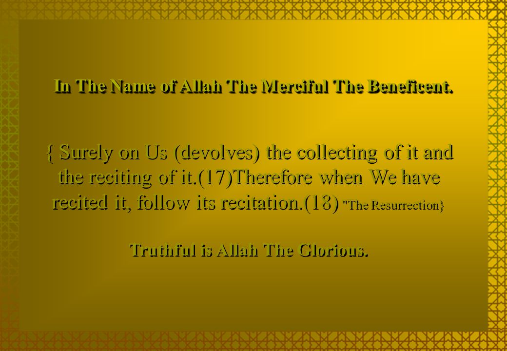 { Surely on Us (devolves) the collecting of it and the reciting of it.(17)Therefore when We have recited it, follow its recitation.(18) The Resurrection} In The Name of Allah The Merciful The Beneficent.