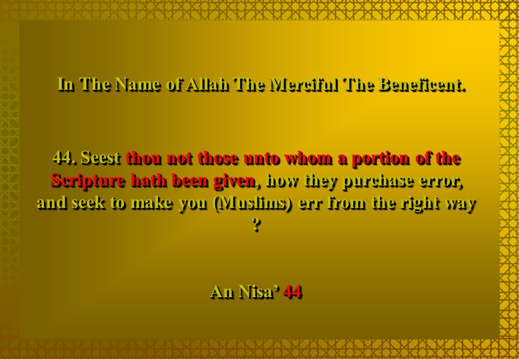 44. Seest thou not those unto whom a portion of the Scripture hath been given, how they purchase error, and seek to make you (Muslims) err from the ri