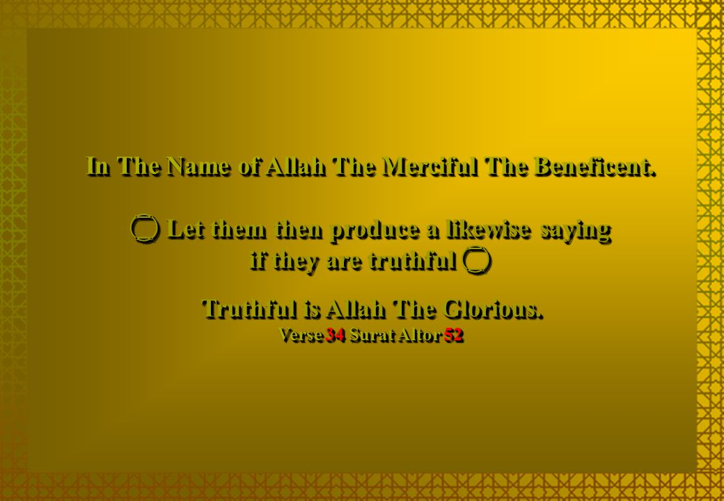 In The Name of Allah The Merciful The Beneficent.  Let them then produce a likewise saying if they are truthful  Truthful is Allah The Glorious. Ver