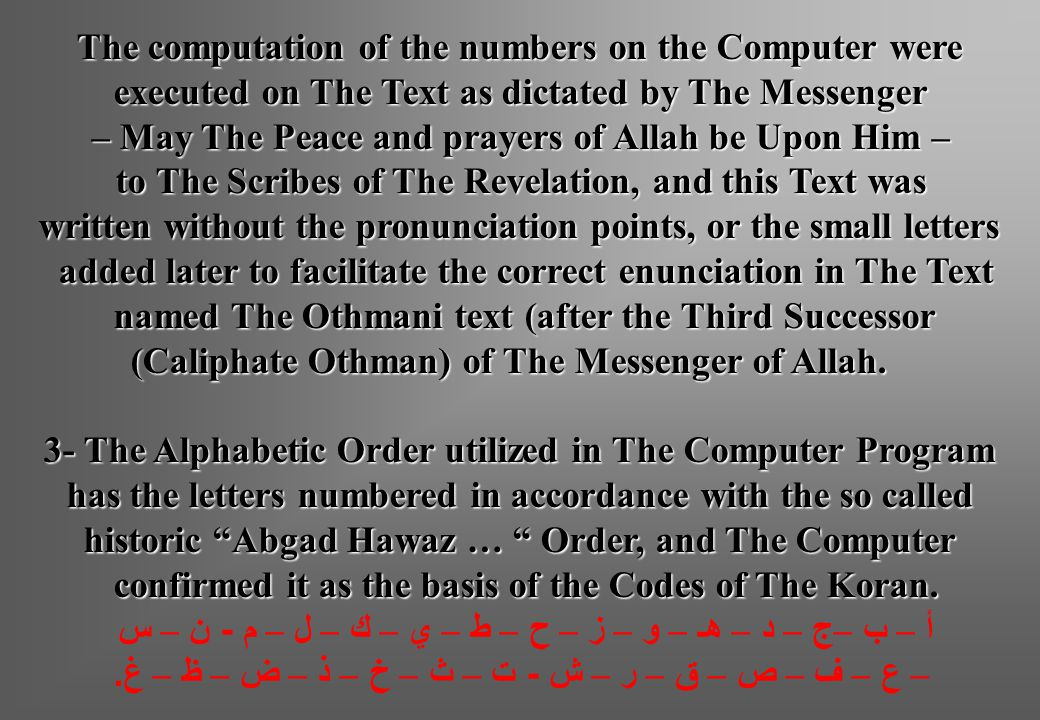The computation of the numbers on the Computer were executed on The Text as dictated by The Messenger – May The Peace and prayers of Allah be Upon Him – to The Scribes of The Revelation, and this Text was written without the pronunciation points, or the small letters added later to facilitate the correct enunciation in The Text named The Othmani text (after the Third Successor named The Othmani text (after the Third Successor (Caliphate Othman) of The Messenger of Allah.
