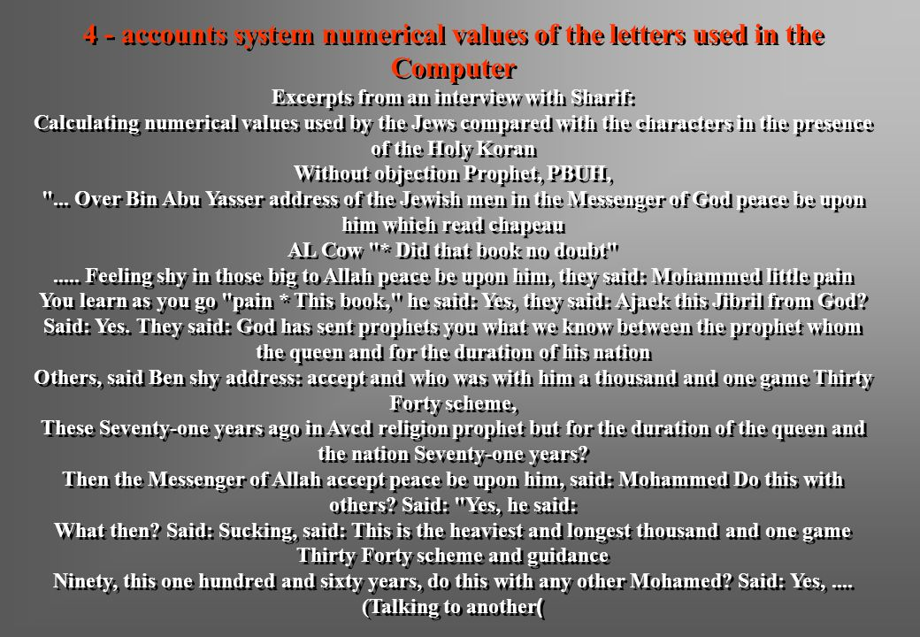 4 - accounts system numerical values of the letters used in the Computer Excerpts from an interview with Sharif: Calculating numerical values used by the Jews compared with the characters in the presence of the Holy Koran Without objection Prophet, PBUH, ...