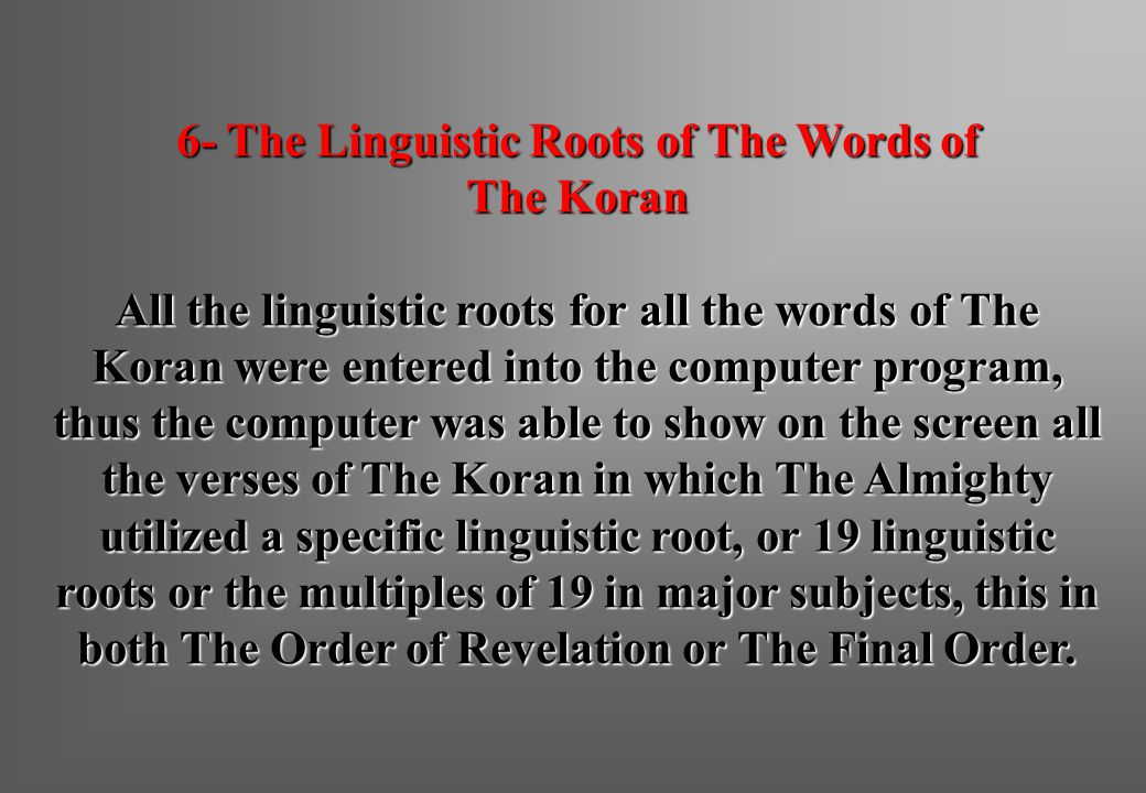 6- The Linguistic Roots of The Words of The Koran All the linguistic roots for all the words of The Koran were entered into the computer program, thus the computer was able to show on the screen all the verses of The Koran in which The Almighty utilized a specific linguistic root, or 19 linguistic roots or the multiples of 19 in major subjects, this in both The Order of Revelation or The Final Order.