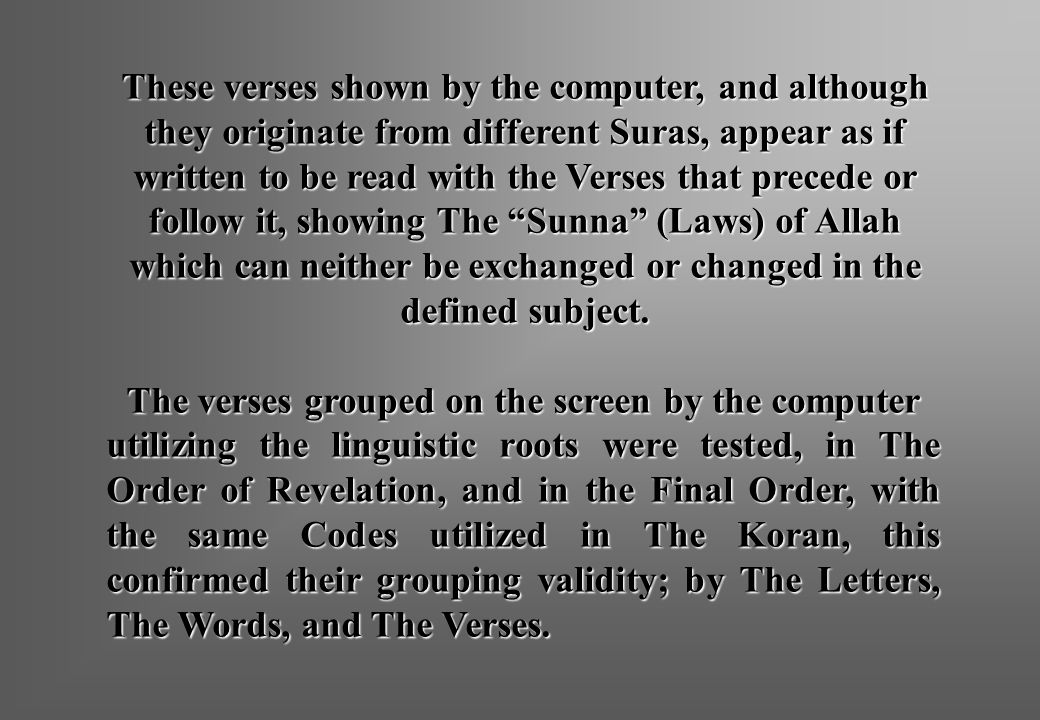 These verses shown by the computer, and although they originate from different Suras, appear as if written to be read with the Verses that precede or follow it, showing The Sunna (Laws) of Allah which can neither be exchanged or changed in the defined subject.