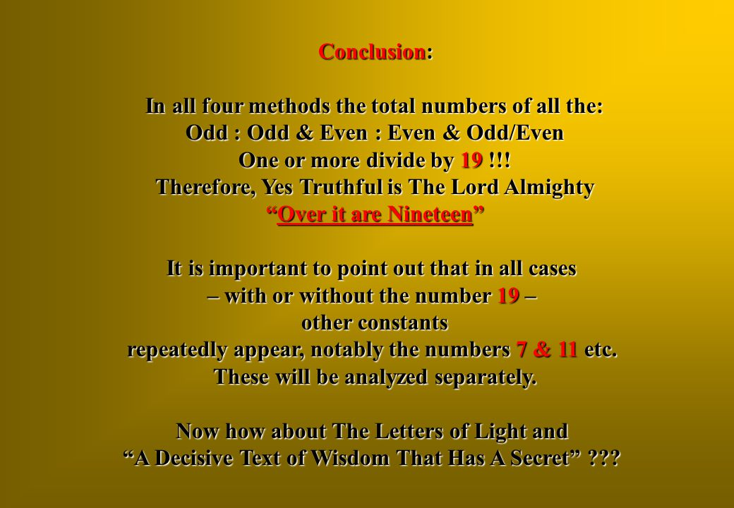Conclusion: In all four methods the total numbers of all the: Odd : Odd & Even : Even & Odd/Even One or more divide by 19 !!! Therefore, Yes Truthful