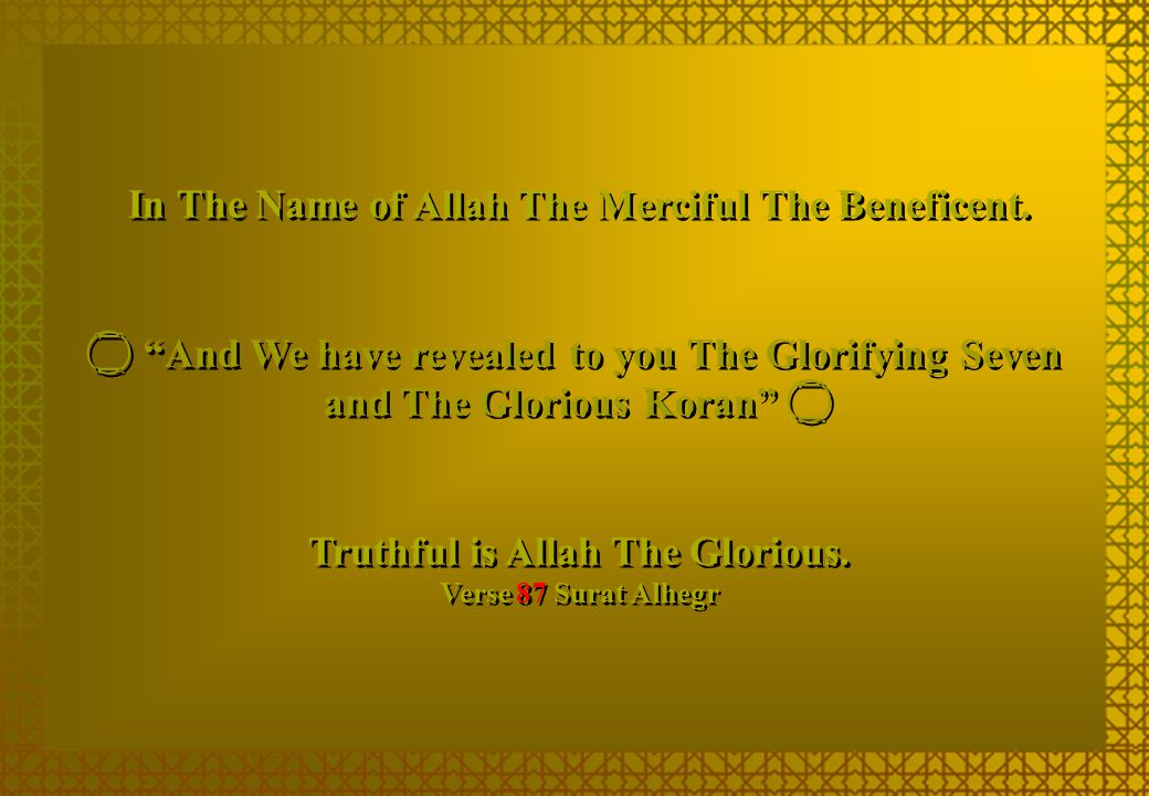 """In The Name of Allah The Merciful The Beneficent.  """"And We have revealed to you The Glorifying Seven and The Glorious Koran""""  Truthful is Allah The"""