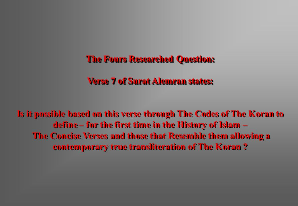 The Fours Researched Question: Verse 7 of Surat Alemran states: Is it possible based on this verse through The Codes of The Koran to define – for the first time in the History of Islam – The Concise Verses and those that Resemble them allowing a contemporary true transliteration of The Koran .