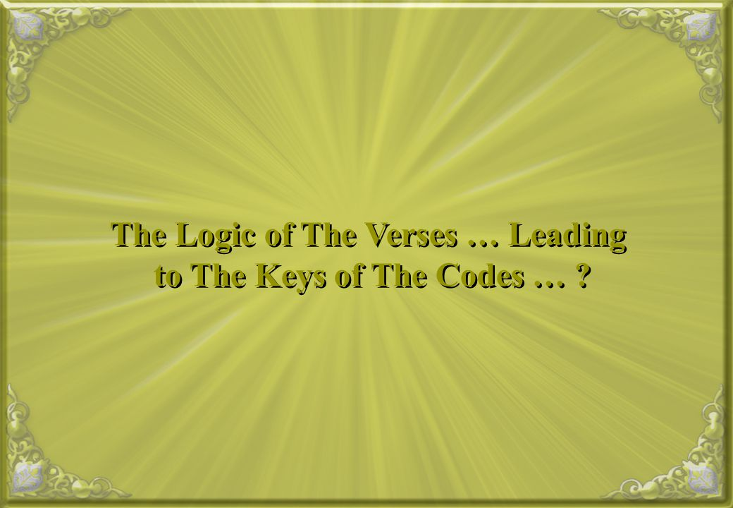 The Logic of The Verses … Leading to The Keys of The Codes … ? The Logic of The Verses … Leading to The Keys of The Codes … ?