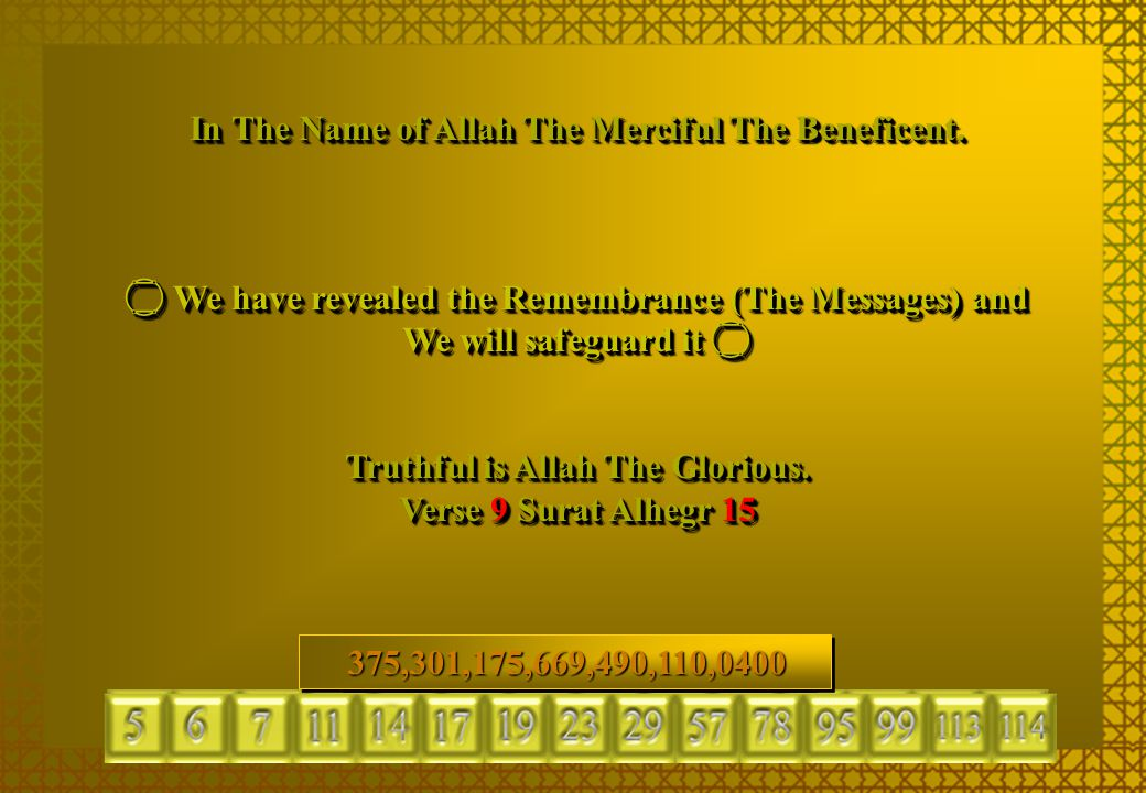 In The Name of Allah The Merciful The Beneficent.  We have revealed the Remembrance (The Messages) and We will safeguard it  Truthful is Allah The G