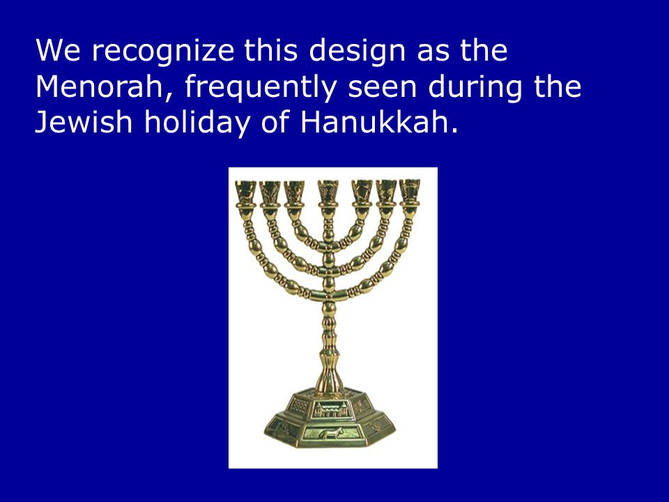 We recognize this design as the Menorah, frequently seen during the Jewish holiday of Hanukkah.