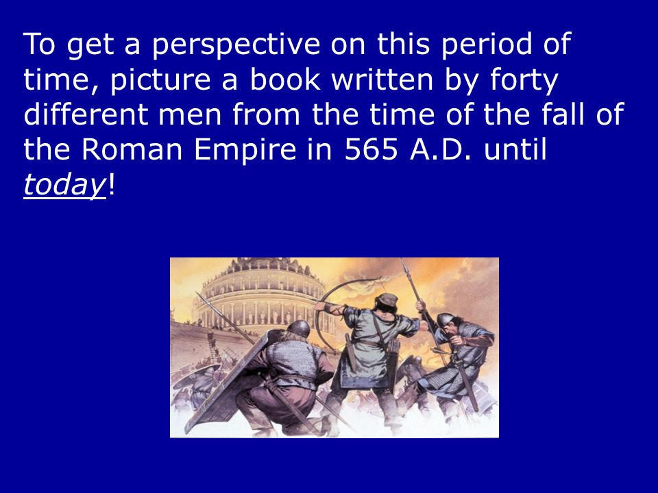 To get a perspective on this period of time, picture a book written by forty different men from the time of the fall of the Roman Empire in 565 A.D.