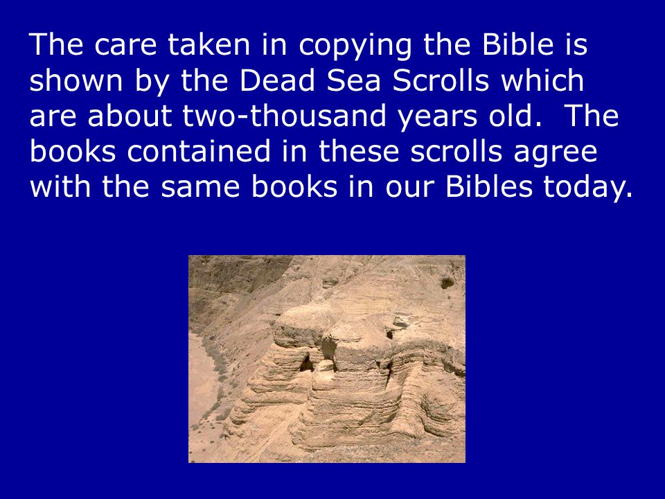 The care taken in copying the Bible is shown by the Dead Sea Scrolls which are about two-thousand years old.