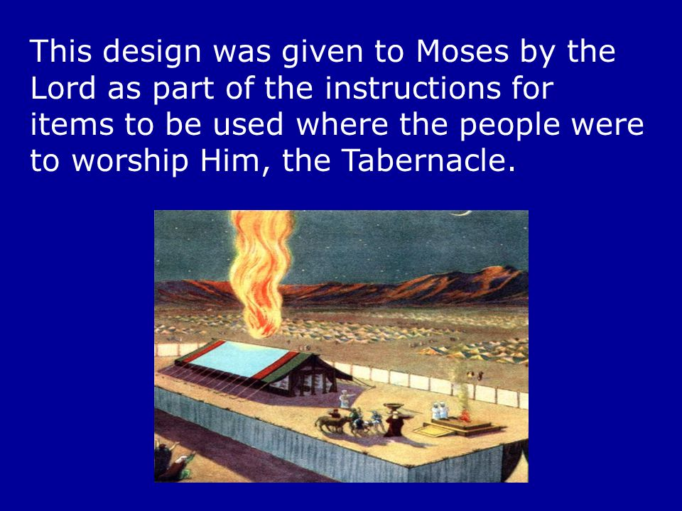 This design was given to Moses by the Lord as part of the instructions for items to be used where the people were to worship Him, the Tabernacle.