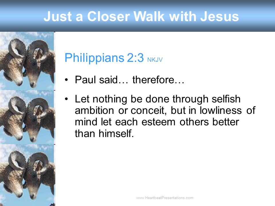 Philippians 2:3 NKJV Paul said… therefore… Let nothing be done through selfish ambition or conceit, but in lowliness of mind let each esteem others better than himself.