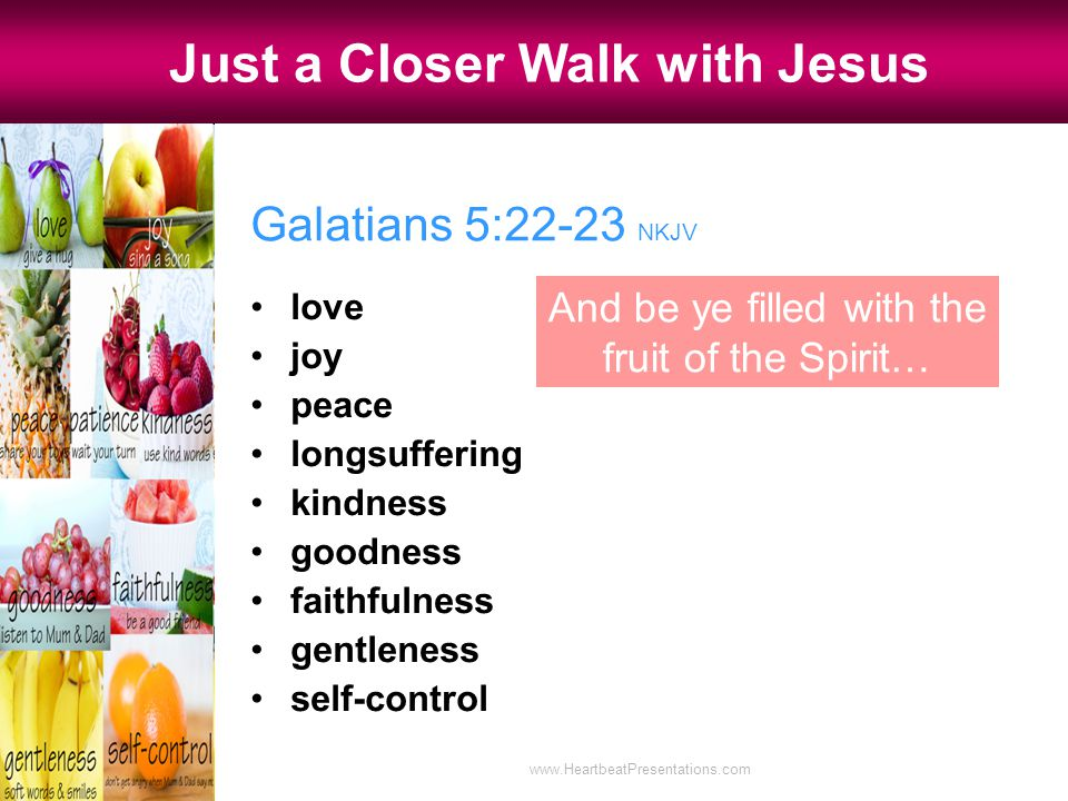 Galatians 5:22-23 NKJV love joy peace longsuffering kindness goodness faithfulness gentleness self-control Just a Closer Walk with Jesus And be ye filled with the fruit of the Spirit… www.HeartbeatPresentations.com