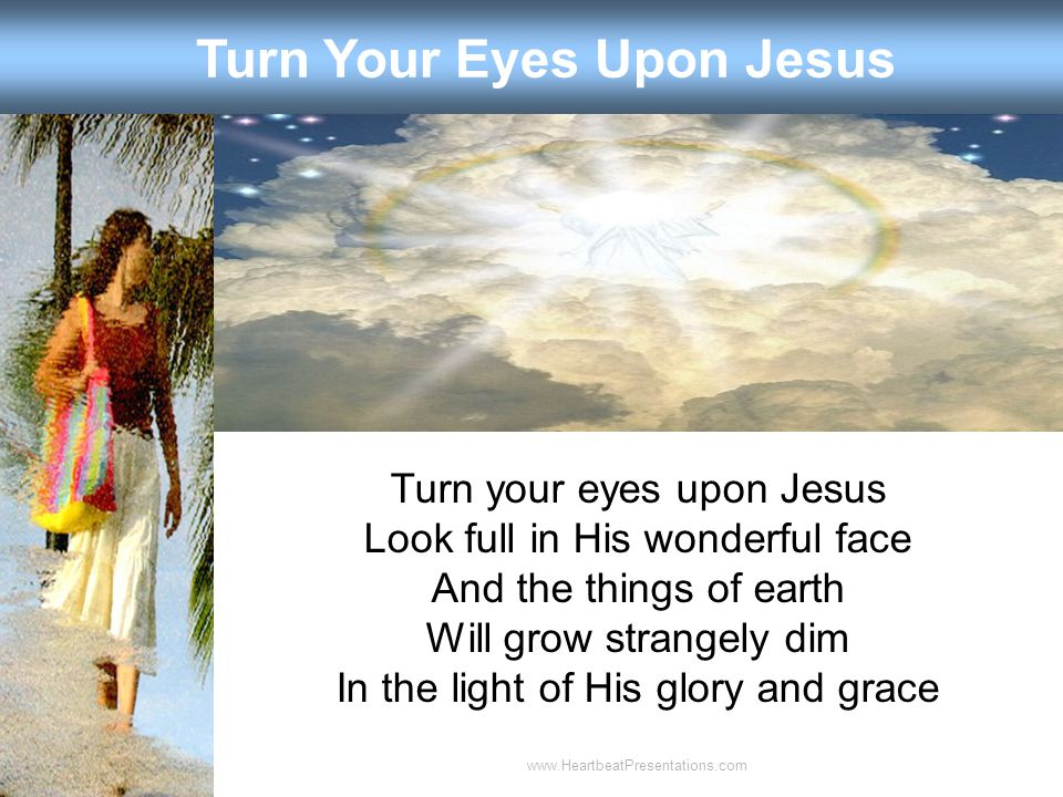 Turn Your Eyes Upon Jesus Turn your eyes upon Jesus Look full in His wonderful face And the things of earth Will grow strangely dim In the light of His glory and grace www.HeartbeatPresentations.com