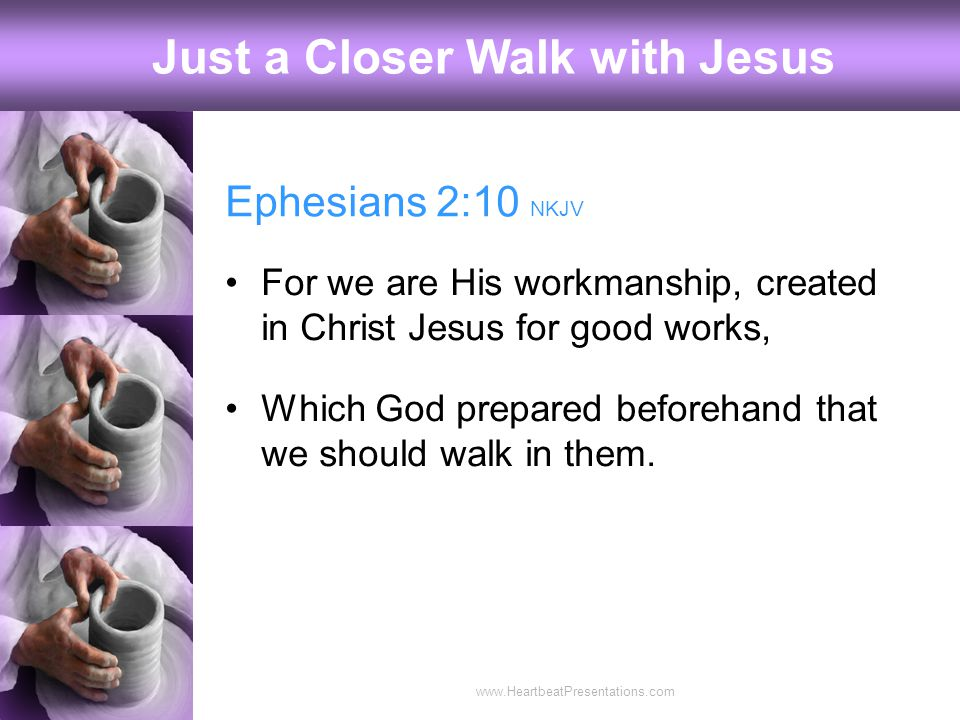 Ephesians 2:10 NKJV For we are His workmanship, created in Christ Jesus for good works, Which God prepared beforehand that we should walk in them.